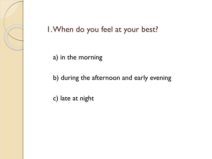 1. When do you feel at your best?