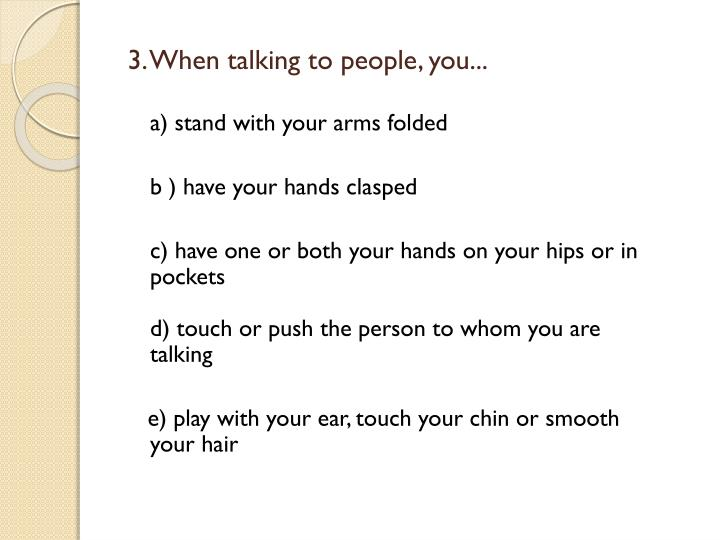 3. When talking to people, you...