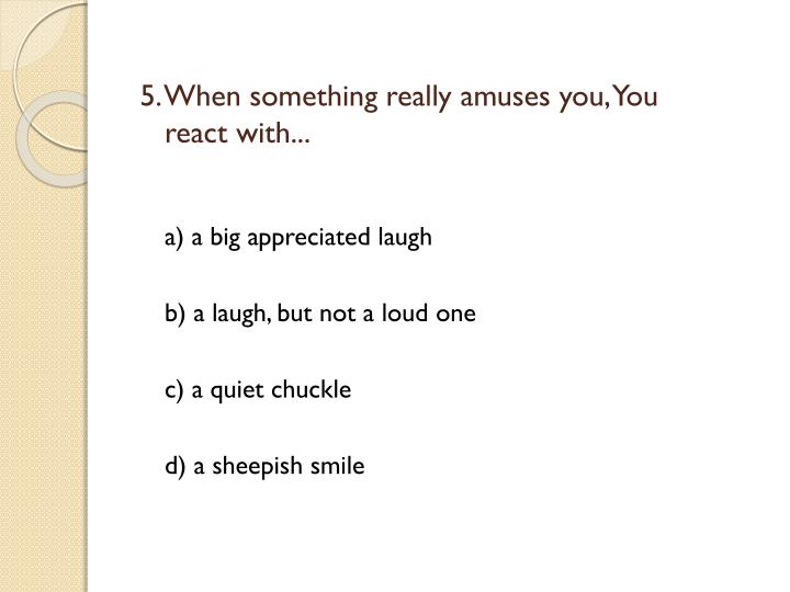 5. When something really amuses you, You react with...