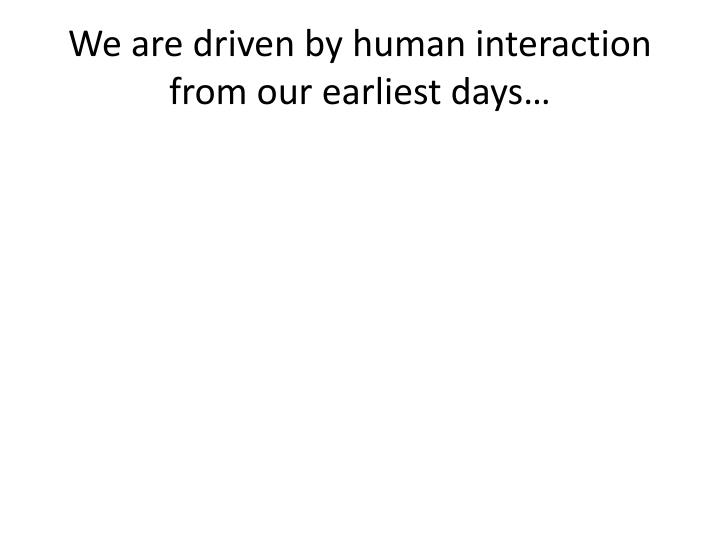 We are driven by human interaction from our earliest days…