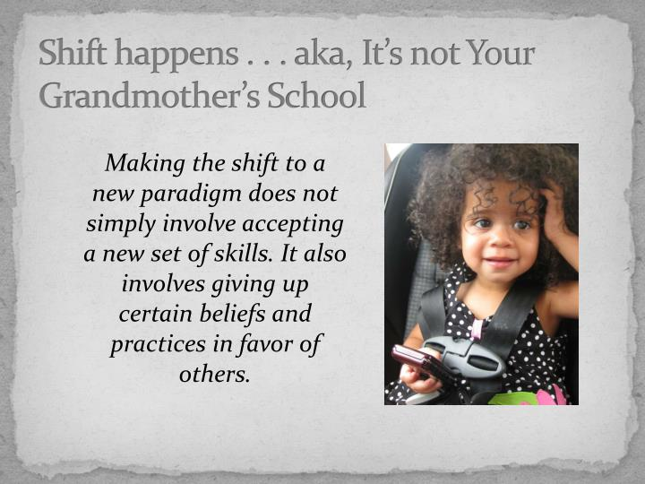 Shift happens . . . aka, It's not Your Grandmother's School
