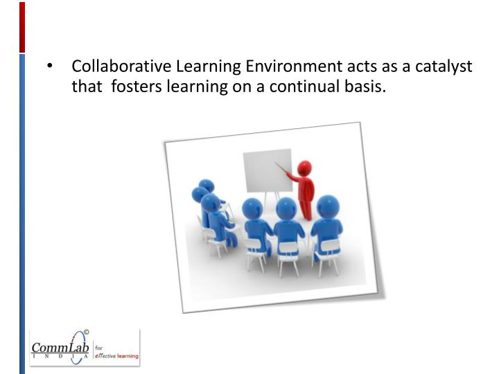 Collaborative Learning Environment acts as a catalyst that  fosters learning on a continual basis.