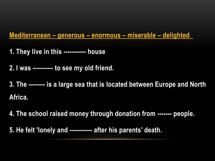 Mediterranean – generous – enormous – miserable – delighted
