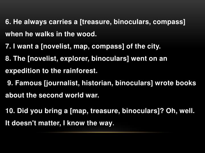 6. He always carries a [treasure, binoculars, compass] when he walks in the wood.