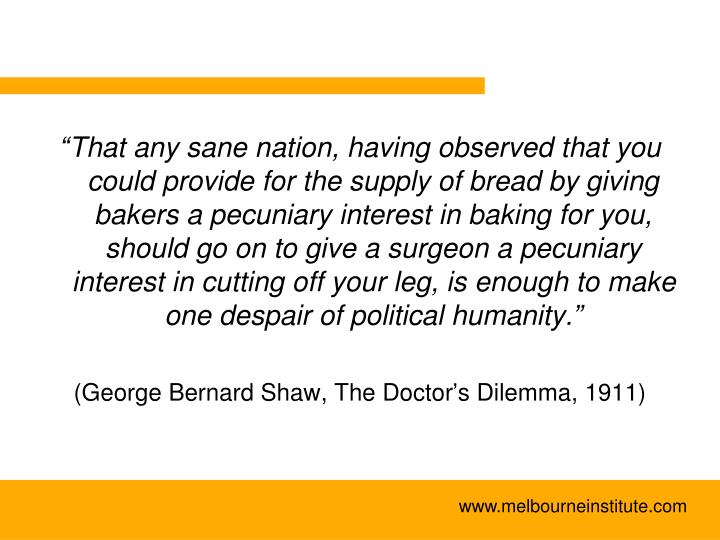 """""""That any sane nation, having observed that you could provide for the supply of bread by giving bakers a pecuniary interest in baking for you, should go on to give a surgeon a pecuniary interest in cutting off your leg, is enough to make one despair of political humanity."""""""