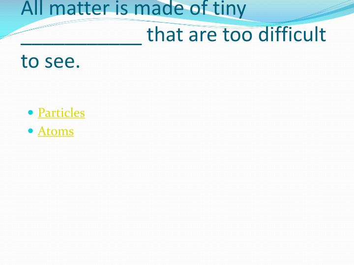 All matter is made of tiny ___________ that are too difficult to see.