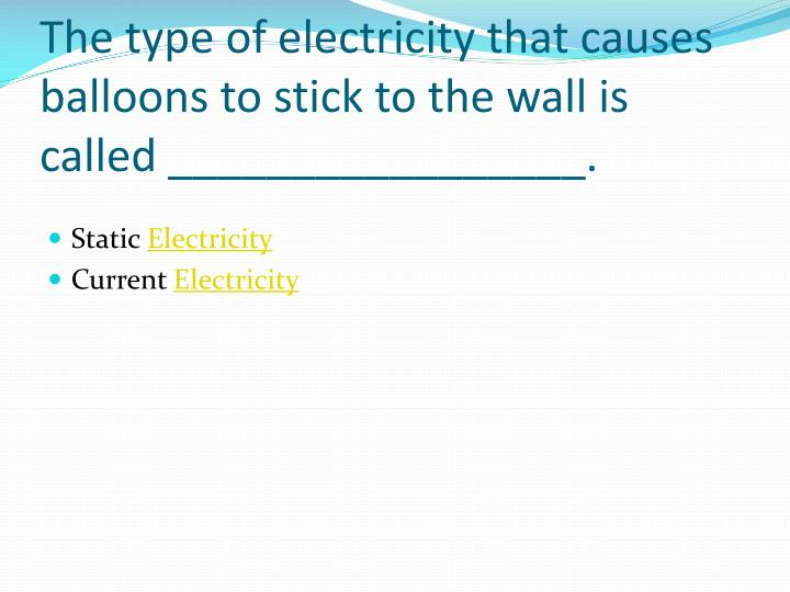 The type of electricity that causes balloons to stick to the wall is called _________________.