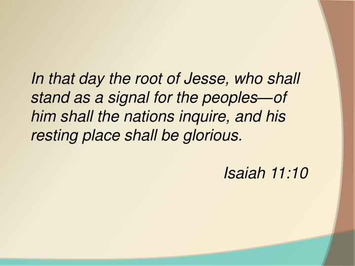 In that day the root of Jesse, who shall stand as a signal for the peoples—of him shall the nations inquire, and his resting place shall be glorious.