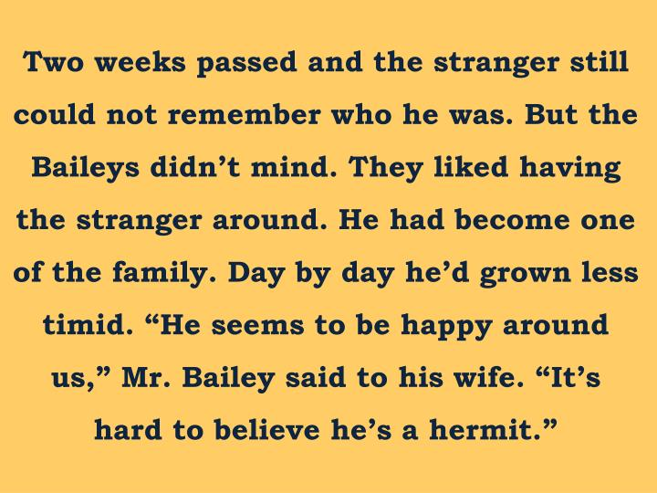 "Two weeks passed and the stranger still could not remember who he was. But the Baileys didn't mind. They liked having the stranger around. He had become one of the family. Day by day he'd grown less timid. ""He seems to be happy around us,"" Mr. Bailey said to his wife. ""It's hard to believe he's a hermit."""