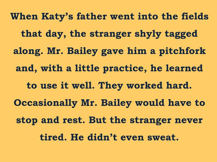 When Katy's father went into the fields that day, the stranger shyly tagged along. Mr. Bailey gave him a pitchfork and, with a little practice, he learned to use it well. They worked hard. Occasionally Mr. Bailey would have to stop and rest. But the stranger never tired. He didn't even sweat.