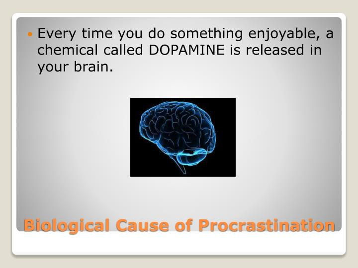 Every time you do something enjoyable, a chemical called DOPAMINE is released in your brain.
