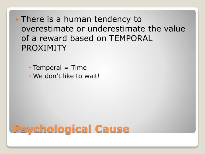 There is a human tendency to overestimate or underestimate the value of a reward based on TEMPORAL PROXIMITY