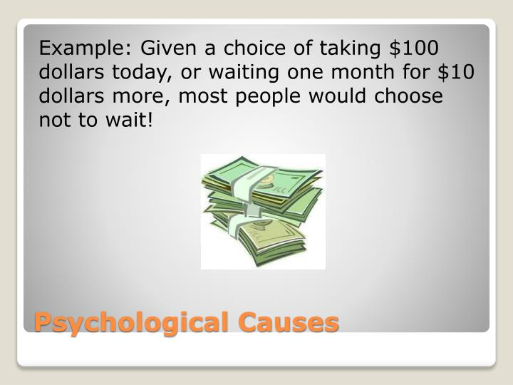 Example: Given a choice of taking $100 dollars today, or waiting one month for $10 dollars more, most people would choose not to wait!