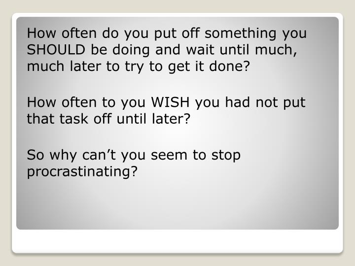 How often do you put off something you SHOULD be doing and wait until much, much later to try to get it done?