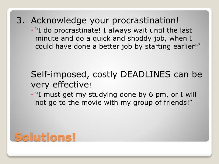 3.  Acknowledge your procrastination!