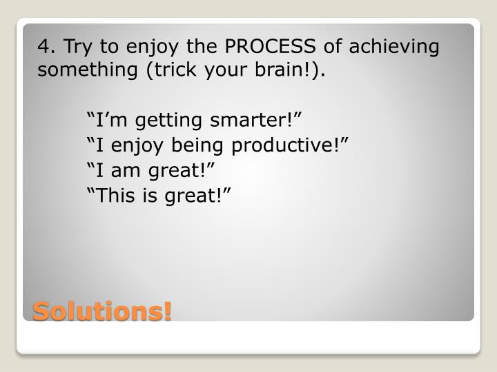 4. Try to enjoy the PROCESS of achieving something (trick your brain!).