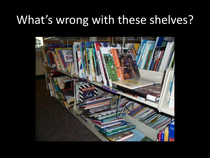 What's wrong with these shelves?