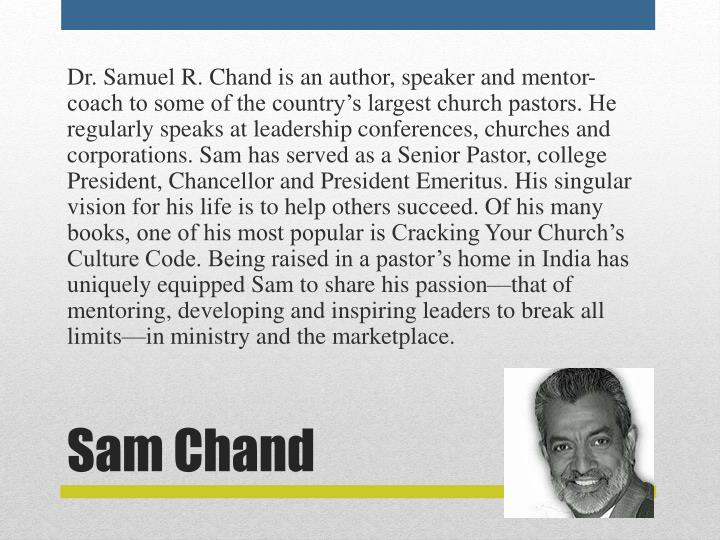 Dr. Samuel R. Chand is an author, speaker and mentor-coach to some of the country's largest church pastors. He regularly speaks at leadership conferences, churches and corporations. Sam has served as a Senior Pastor, college President, Chancellor and President Emeritus. His singular vision for his life is to help others succeed. Of his many books, one of his most popular is Cracking Your Church's Culture Code. Being raised in a pastor's home in India has uniquely equipped Sam to share his passion—that of mentoring, developing and inspiring leaders to break all limits—in ministry and themarketplace.