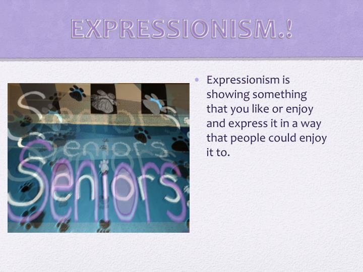 EXPRESSIONISM.!