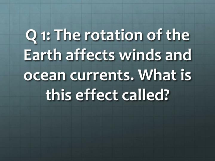 Q 1: The rotation of the Earth affects winds and ocean currents. What is this effect called?