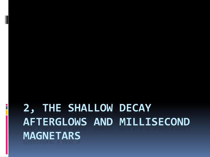 2, The shallow decay afterglows and millisecond
