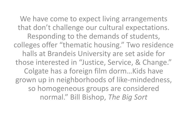"""We have come to expect living arrangements that don't challenge our cultural expectations.  Responding to the demands of students, colleges offer """"thematic housing."""" Two residence halls at Brandeis University are set aside for those interested in """"Justice, Service, & Change."""" Colgate has a foreign film dorm…Kids have grown up in neighborhoods of like-mindedness, so homogeneous groups are considered normal."""" Bill Bishop,"""