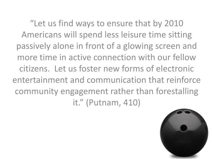 """""""Let us find ways to ensure that by 2010 Americans will spend less leisure time sitting passively alone in front of a glowing screen and more time in active connection with our fellow citizens.  Let us foster new forms of electronic entertainment and communication that reinforce community engagement rather than forestalling it."""" (Putnam, 410)"""
