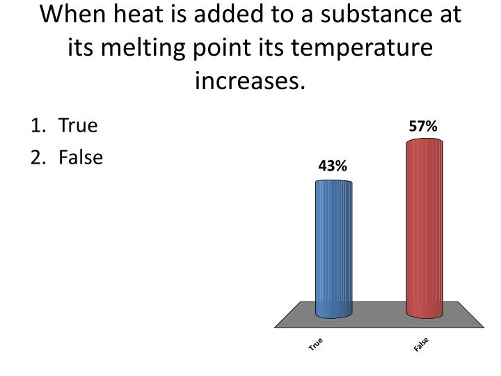 When heat is added to a substance at its melting point its temperature increases.