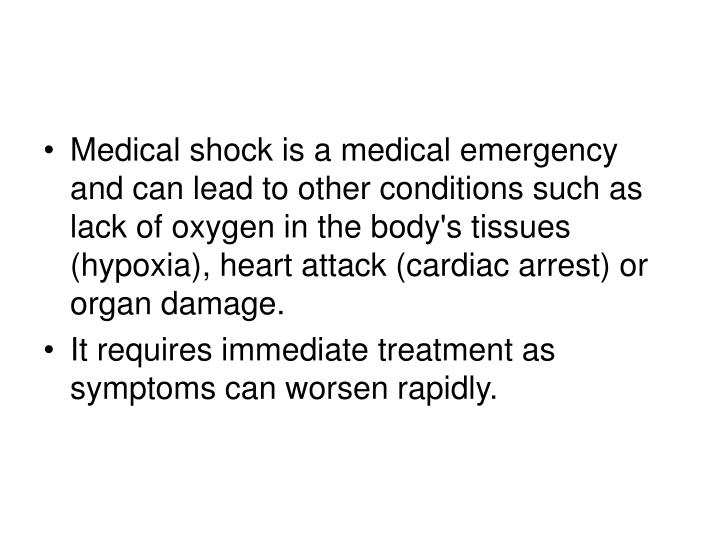 Medical shock is a medical emergency and can lead to other conditions such as lack of oxygen in the body's tissues (hypoxia), heart attack (cardiac arrest) or organ damage.