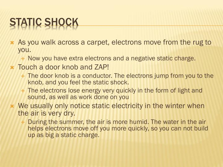 As you walk across a carpet, electrons move from the rug to you.
