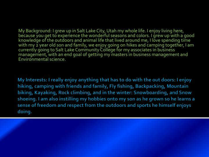 My Background: I grew up in Salt Lake City, Utah my whole life. I enjoy living here, because you get to experience the wonderful seasons and colors. I grew up with a good knowledge of the outdoors and animal life that lived around me, I love spending time with my 2 year old son and family, we enjoy going on hikes and camping together, I am currently going to Salt Lake Community College for my associates in business management, with an end goal of getting my masters in business management and Environmental science.