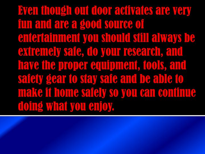 Even though out door activates are very fun and are a good source of entertainment you should still always be extremely safe, do your research, and have the proper equipment, tools, and safety gear to stay safe and be able to make it home safely so you can continue doing what you enjoy.