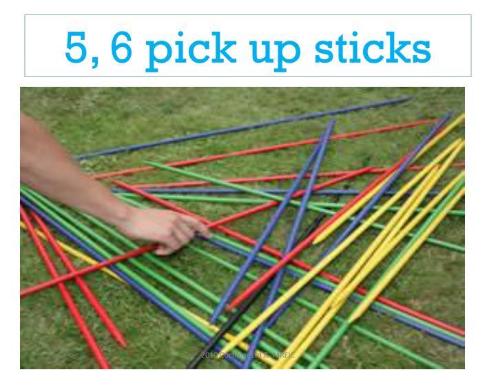 5, 6 pick up sticks