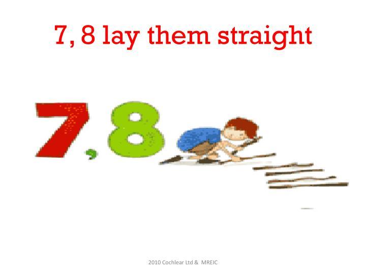 7, 8 lay them straight