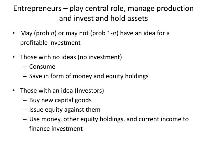 Entrepreneurs – play central role, manage production and invest and hold assets
