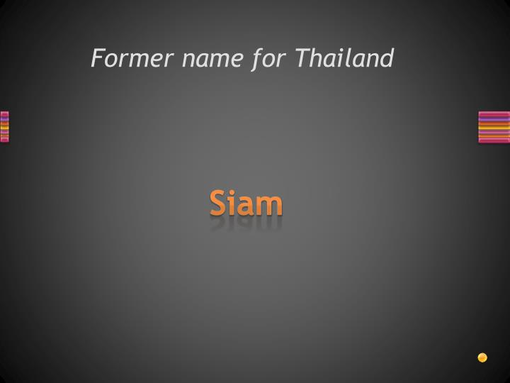 Former name for Thailand
