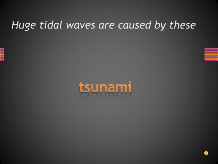 Huge tidal waves are caused by these