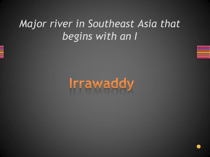 Major river in Southeast Asia that begins with an I