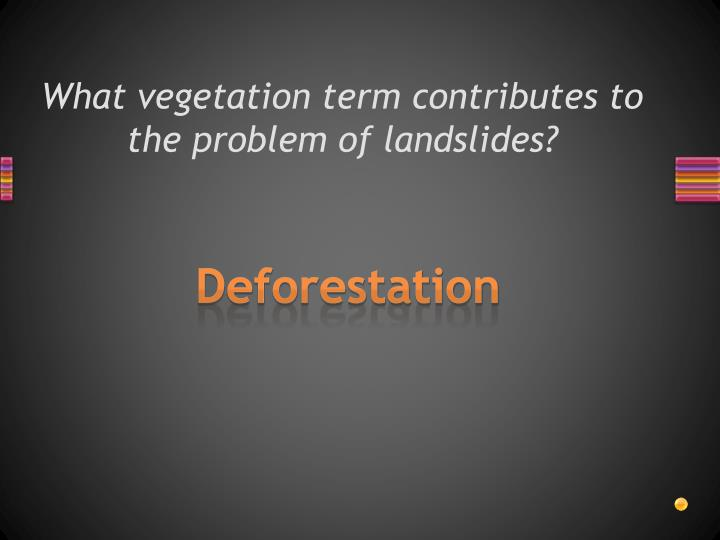 What vegetation term contributes to the problem of