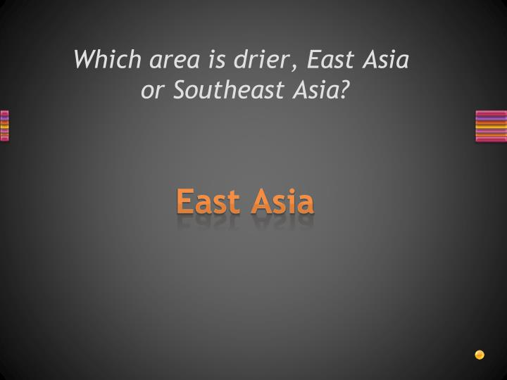 Which area is drier, East Asia