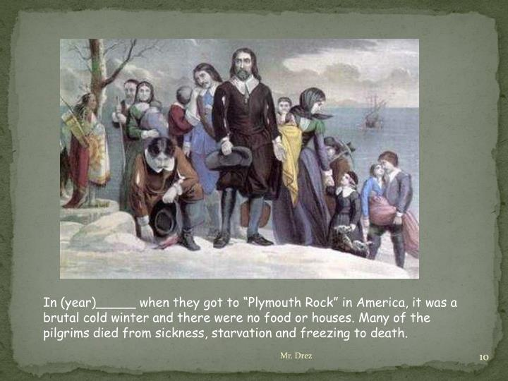 """In (year)_____ when they got to """"Plymouth Rock"""" in America, it was a brutal cold winter and there were no food or houses. Many of the pilgrims died from sickness, starvation and freezing to death."""