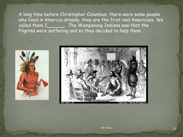 A long time before Christopher Columbus, there were some people who lived in America already, they are the first real Americans. We called them I______.  The Wampanoag Indians saw that the Pilgrims were suffering and so they decided to help them.