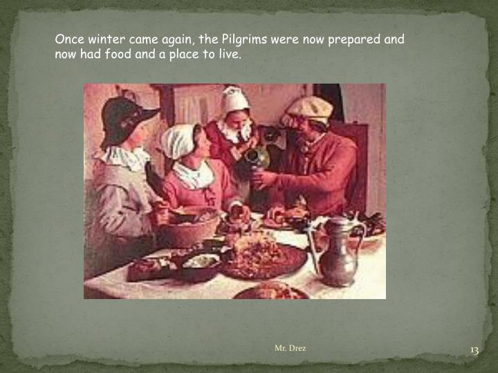Once winter came again, the Pilgrims were now prepared and now had food and a place to live.
