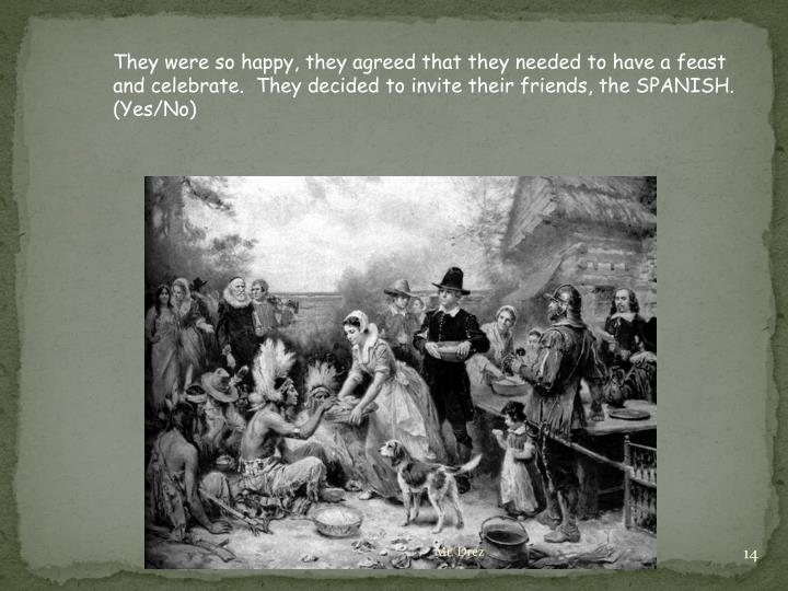They were so happy, they agreed that they needed to have a feast and celebrate.  They decided to invite their friends, the SPANISH. (Yes/No)