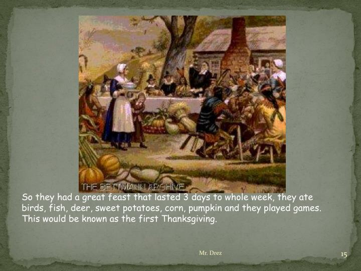 So they had a great feast that lasted 3 days to whole week, they ate birds, fish, deer, sweet potatoes, corn, pumpkin and they played games. This would be known as the first Thanksgiving.