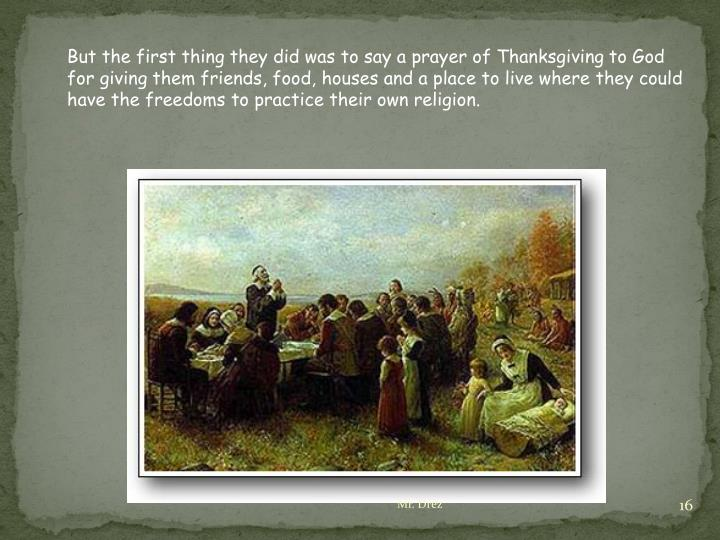 But the first thing they did was to say a prayer of Thanksgiving to God for giving them friends, food, houses and a place to live where they could have the freedoms to practice their own religion.
