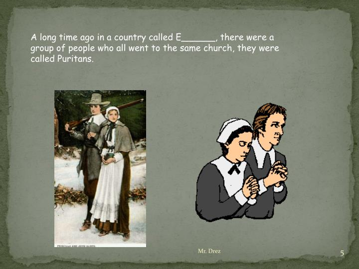 A long time ago in a country called E______, there were a group of people who all went to the same church, they were called Puritans.