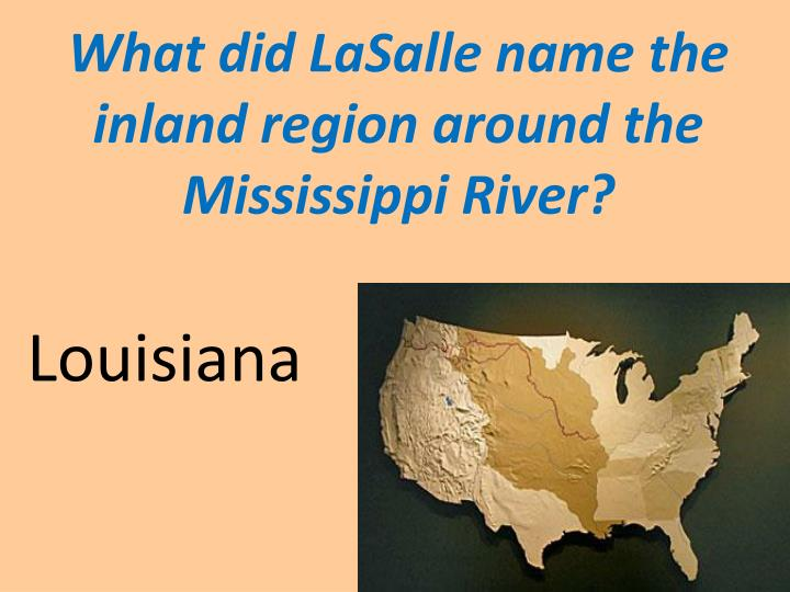 What did LaSalle name the inland region around the Mississippi River?