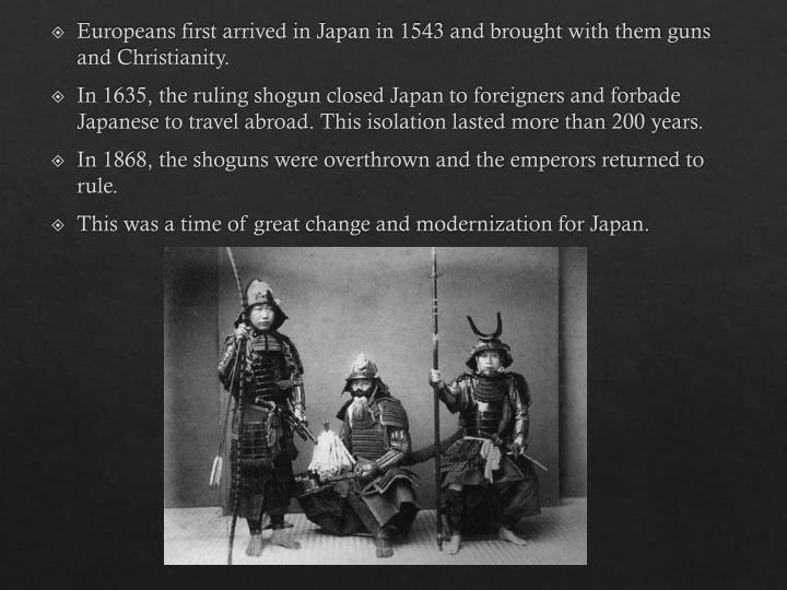 Europeans first arrived in Japan in 1543 and brought with them guns and Christianity.