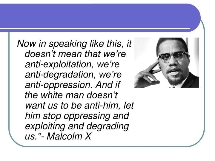 "Now in speaking like this, it doesn't mean that we're anti-exploitation, we're anti-degradation, we're anti-oppression. And if the white man doesn't want us to be anti-him, let him stop oppressing and exploiting and degrading us.""- Malcolm X"